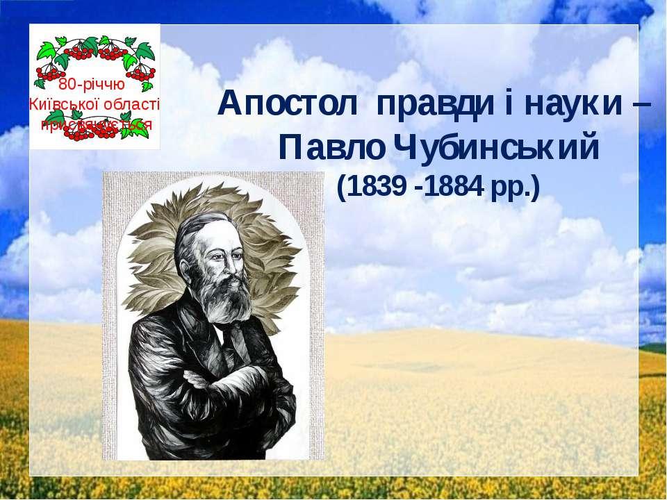 Апостол правди і науки – Павло Чубинський (1839 -1884 рр.) 80-річчю Київської...