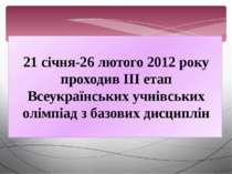 21 січня-26 лютого 2012 року проходив ІІІ етап Всеукраїнських учнівських олім...