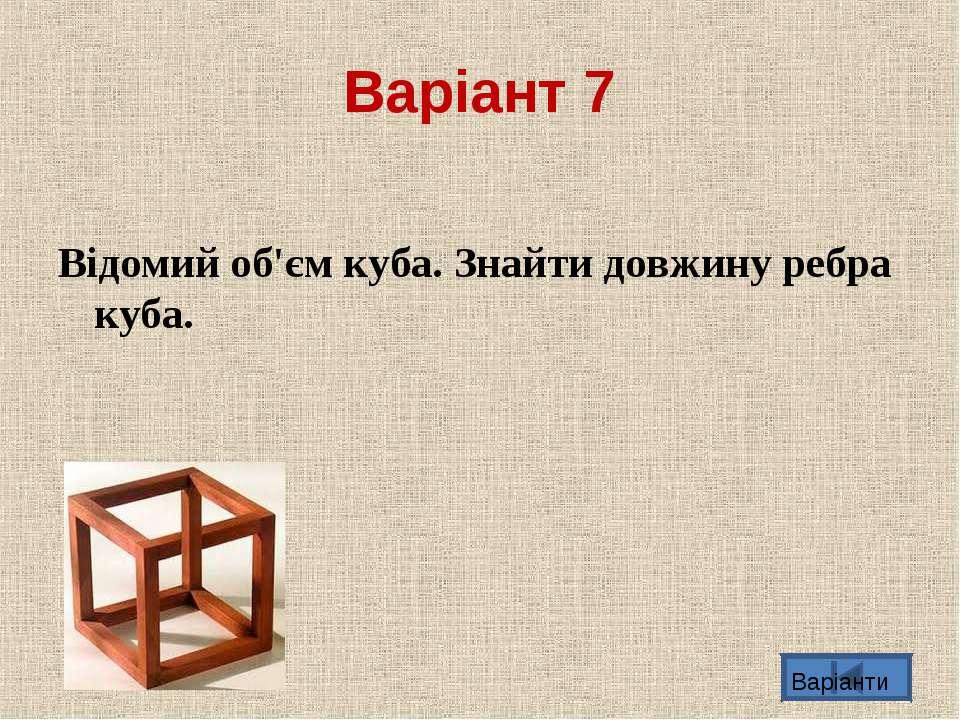 Варіант 7 Вiдомий об'єм куба. Знайти довжину ребра куба. Варіанти