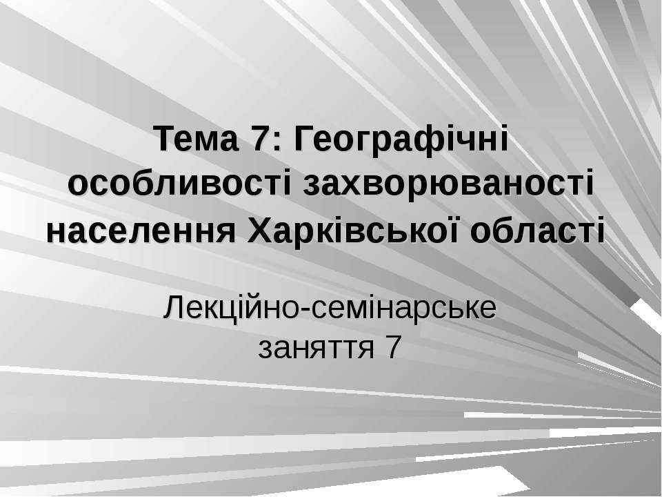 Тема 7: Географічні особливості захворюваності населення Харківської області ...
