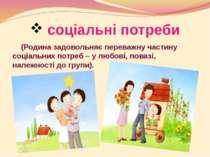 соціальні потреби (Родина задовольняє переважну частину соціальних потреб – у...