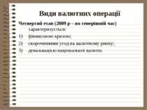 Види валютних операції Четвертий етап (2009 р – по теперішній час) характериз...