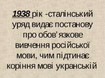 1938 рiк -сталiнський уряд видає постанову про обов'язкове вивчення росiйсько...