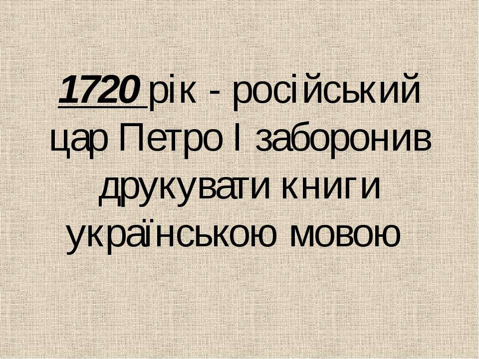 1720 рiк - росiйський цар Петро І заборонив друкувати книги українською мовою
