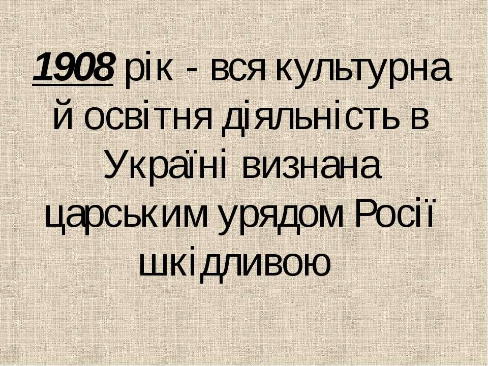 1908 рiк - вся культурна й освiтня дiяльнiсть в Українi визнана царським уряд...
