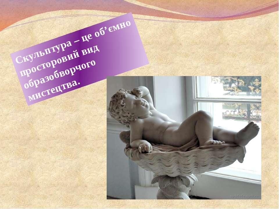 Скульптура – це об'ємно просторовий вид образобворчого мистецтва.