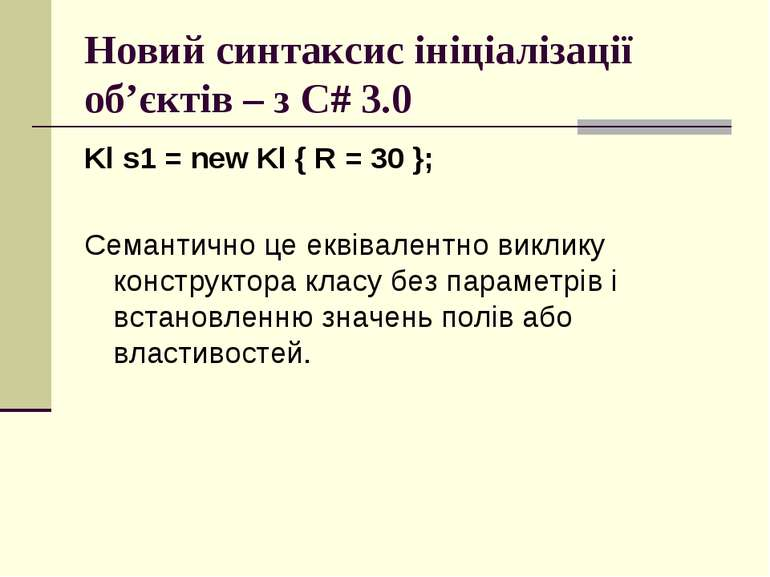 Новий синтаксис ініціалізації об'єктів – з C# 3.0 Kl s1 = new Kl { R = 30 }; ...