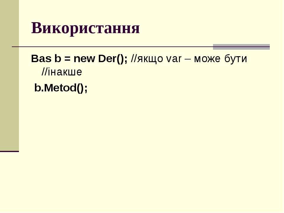 Використання Bas b = new Der(); //якщо var – може бути //інакше b.Metod();