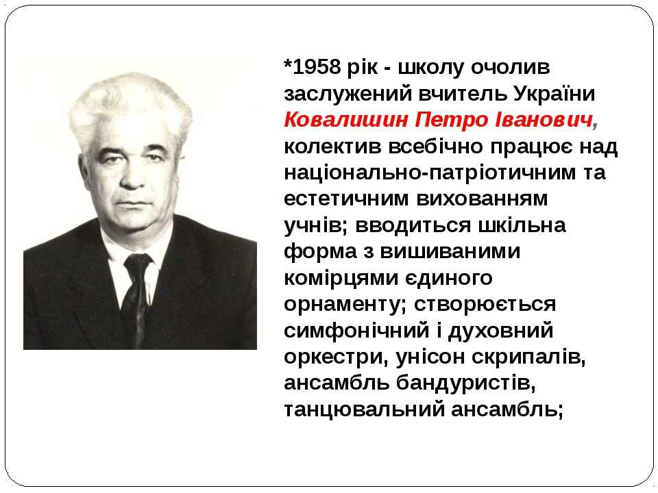 *1958 рік - школу очолив заслужений вчитель України Ковалишин Петро Іванович,...