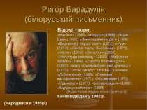 Ригор Барадулін (білоруський письменник) (Народився в 1935р.) Відомі твори: «...