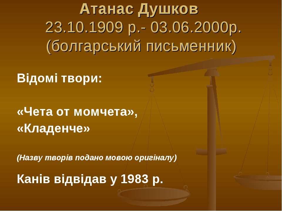 Атанас Душков 23.10.1909 р.- 03.06.2000р. (болгарський письменник) Відомі тво...