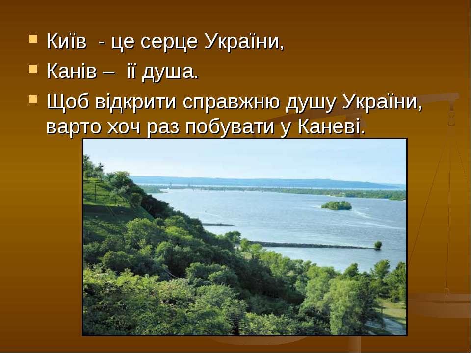 Київ - це серце України, Канів – ії душа. Щоб відкрити справжню душу України,...