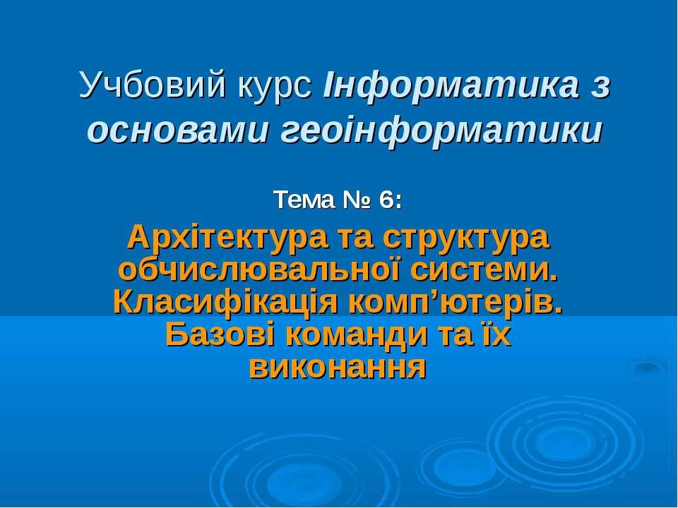 Учбовий курс Інформатика з основами геоінформатики Тема № 6: Архітектура та с...