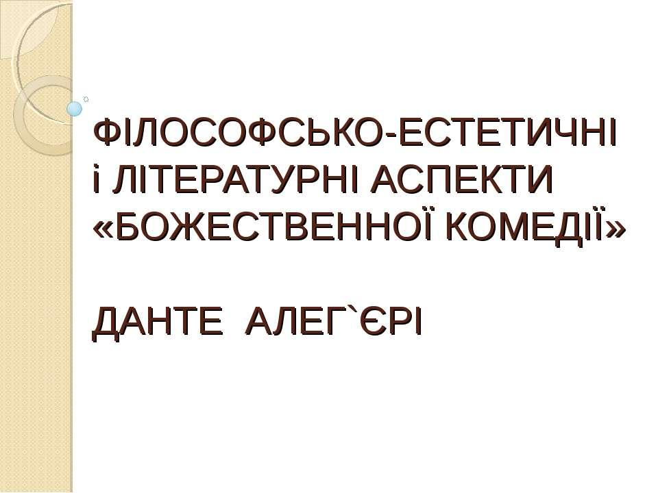 ФІЛОСОФСЬКО-ЕСТЕТИЧНІ і ЛІТЕРАТУРНІ АСПЕКТИ «БОЖЕСТВЕННОЇ КОМЕДІЇ» ДАНТЕ АЛЕГ...