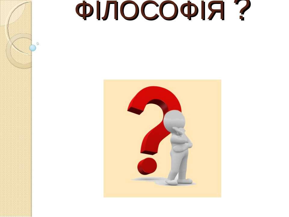 ЩО Є ФІЛОСОФІЯ ?
