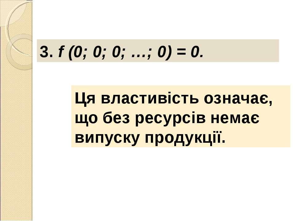 3. f (0; 0; 0; …; 0) = 0. Ця властивість означає, що без ресурсів немає випус...