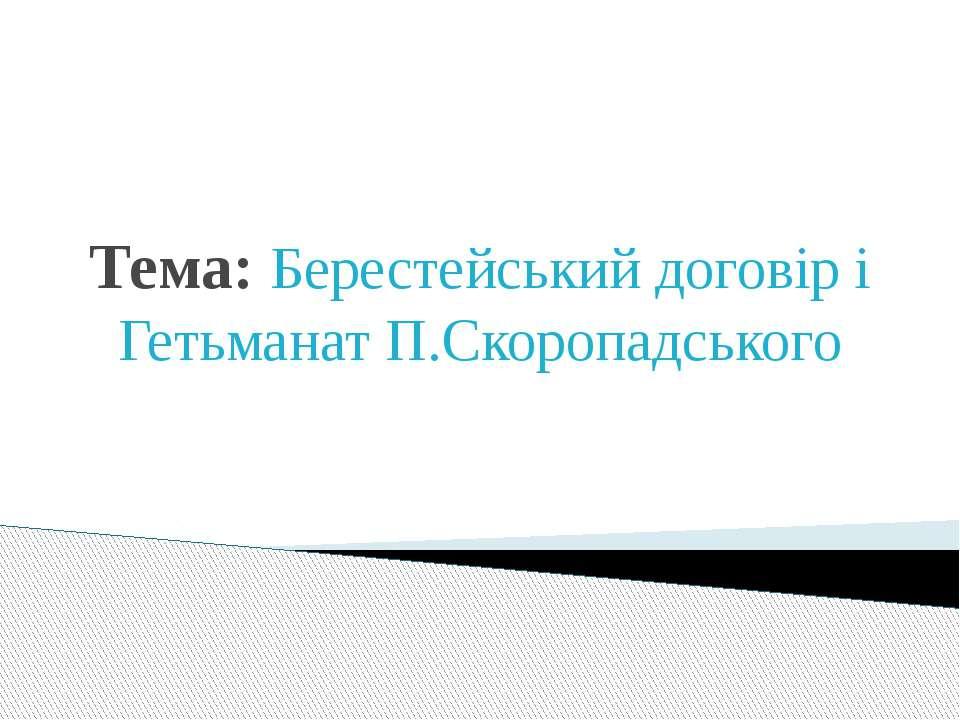 Тема: Берестейський договір і Гетьманат П.Скоропадського
