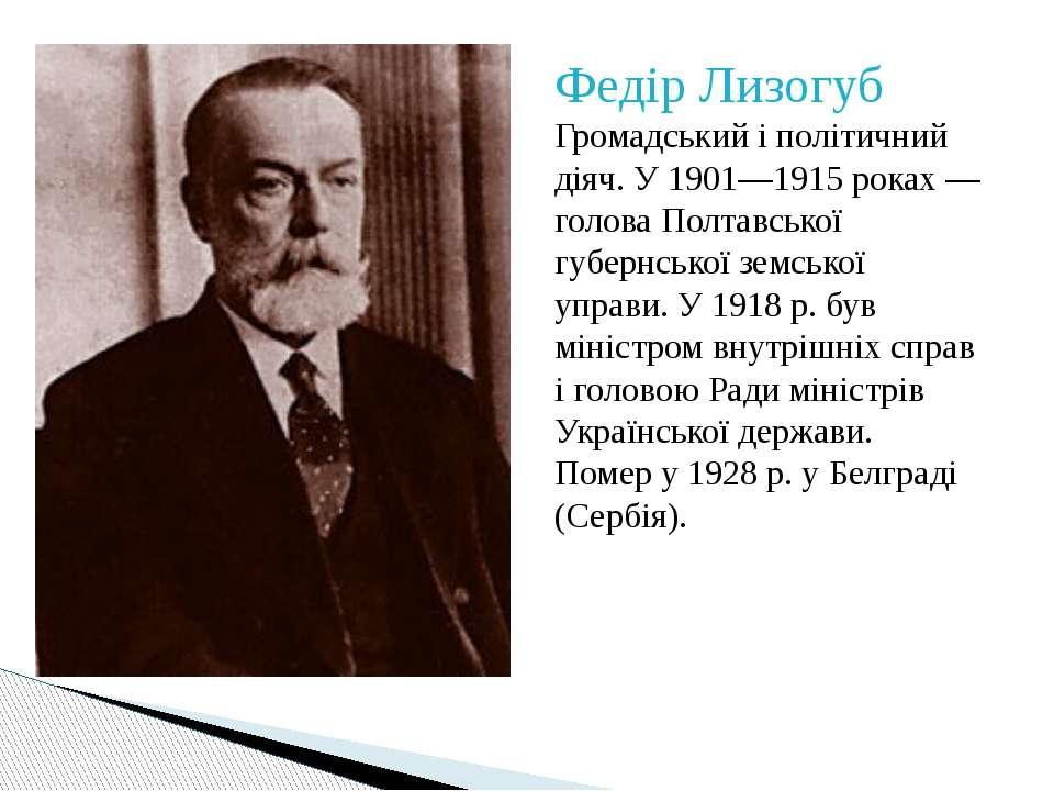 Федір Лизогуб Громадський і політичний діяч. У 1901—1915 роках — голова Полта...