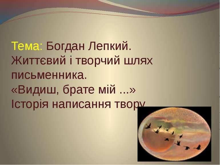 Тема: Богдан Лепкий. Життєвий і творчий шлях письменника. «Видиш, брате мій ....