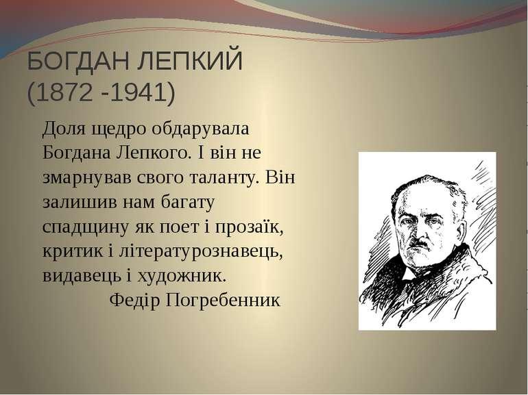 БОГДАН ЛЕПКИЙ (1872 -1941) Доля щедро обдарувала Богдана Лепкого. І він не зм...