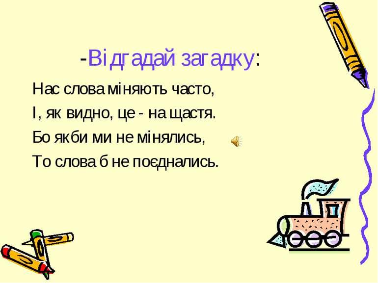-Відгадай загадку: Нас слова міняють часто, І, як видно, це - на щастя. Бо як...