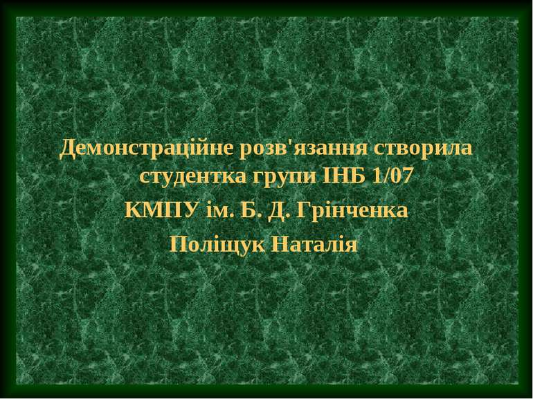 Демонстраційне розв'язання створила студентка групи ІНБ 1/07 КМПУ ім. Б. Д. Г...