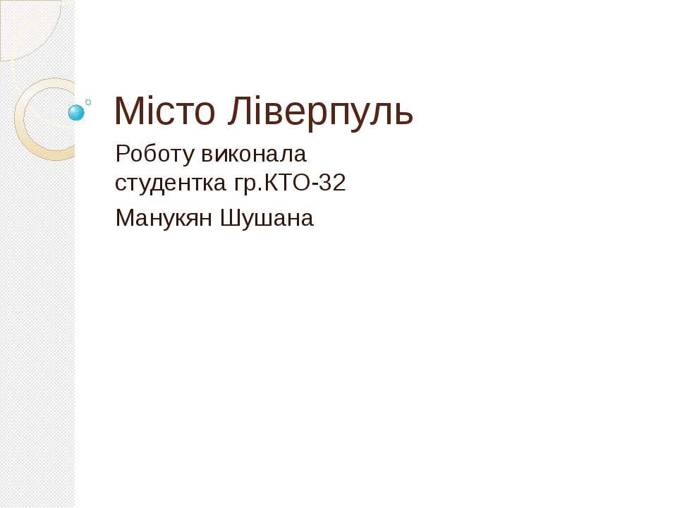 Місто Ліверпуль Роботу виконала студентка гр.КТО-32 Манукян Шушана
