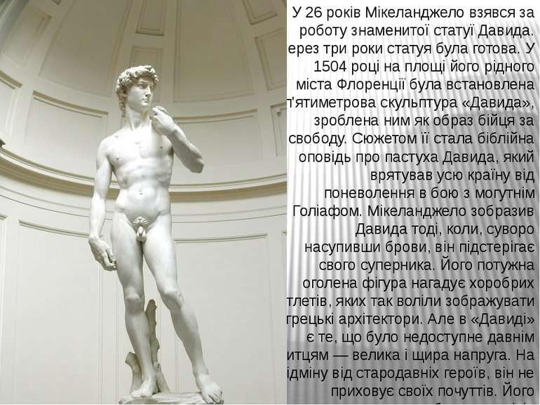 У 26 років Мікеланджело взявся за роботу знаменитої статуї Давида. Через три ...