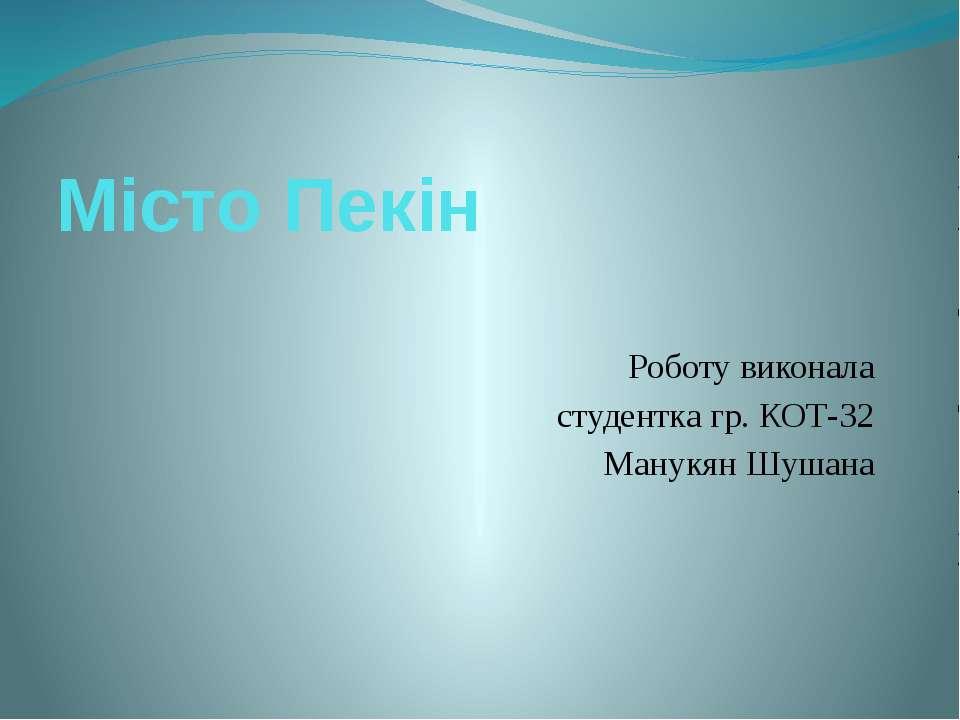 Місто Пекін Роботу виконала студентка гр. КОТ-32 Манукян Шушана