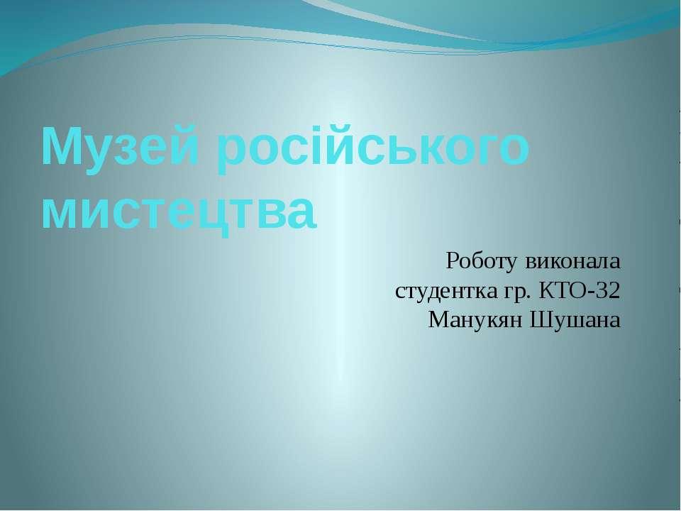 Музей російського мистецтва Роботу виконала студентка гр. КТО-32 Манукян Шушана