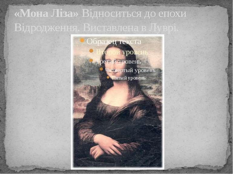 «Мона Ліза» Відноситься доепохи Відродження. Виставлена вЛуврі.