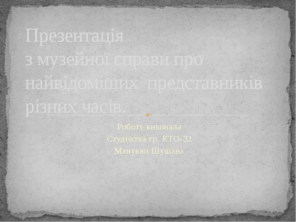 Роботу виконала Студентка гр. КТО-32 Манукян Шушана Презентація з музейної сп...