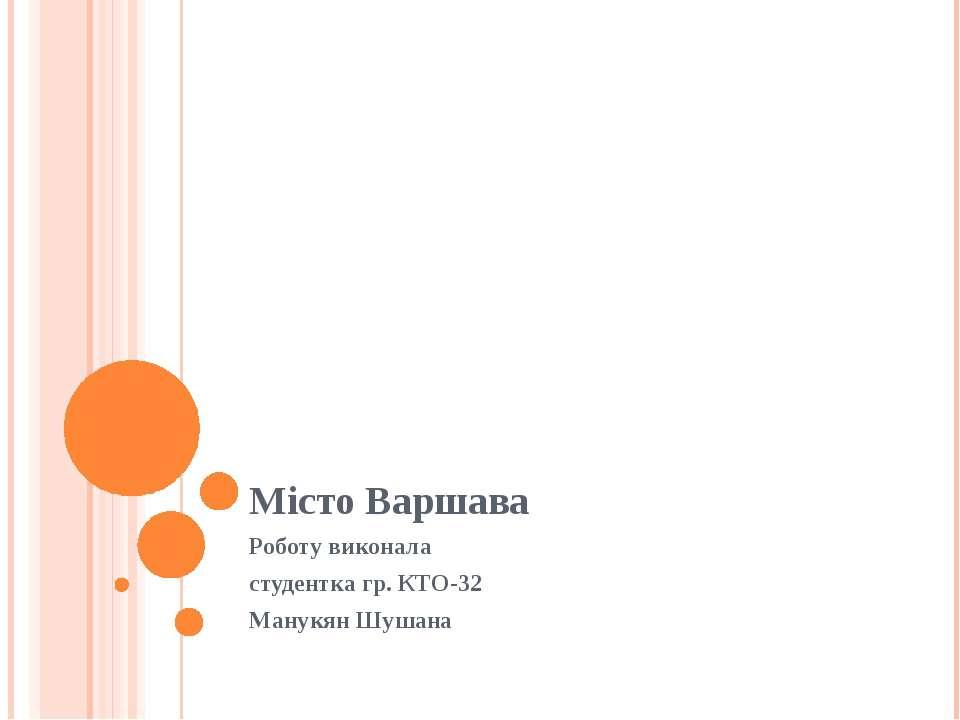 Місто Варшава Роботу виконала студентка гр. КТО-32 Манукян Шушана