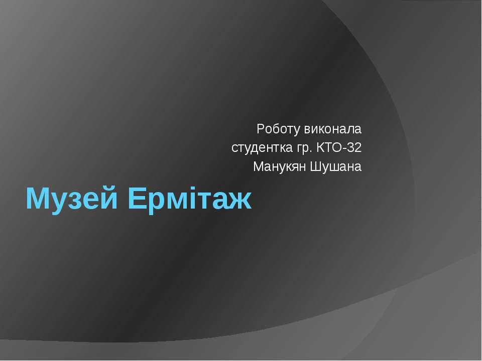 Музей Ермітаж Роботу виконала студентка гр. КТО-32 Манукян Шушана