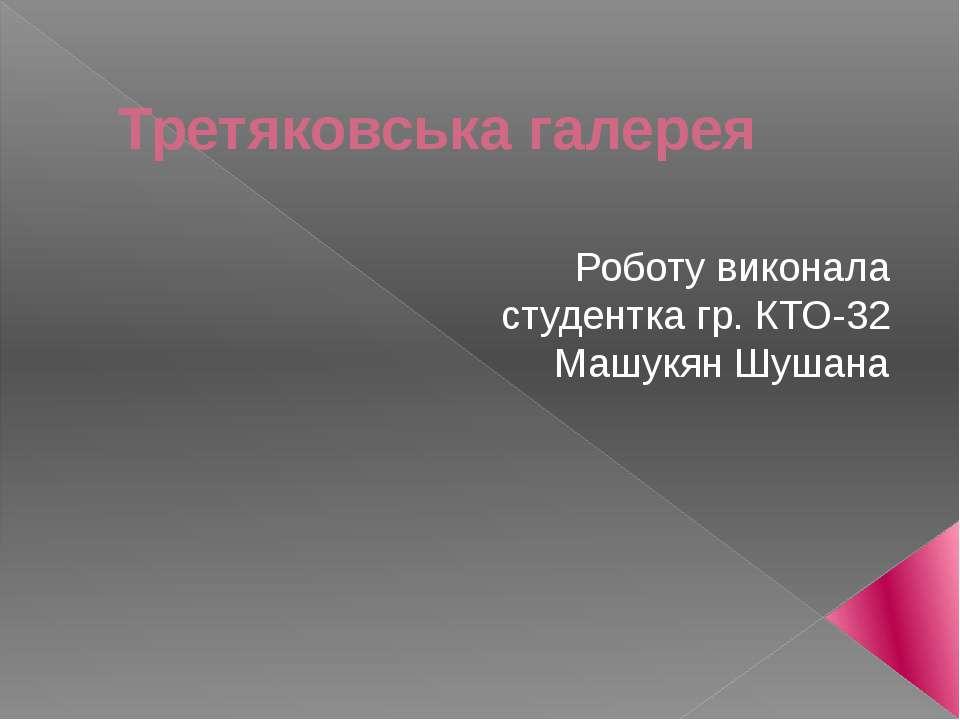 Третяковська галерея Роботу виконала студентка гр. КТО-32 Машукян Шушана