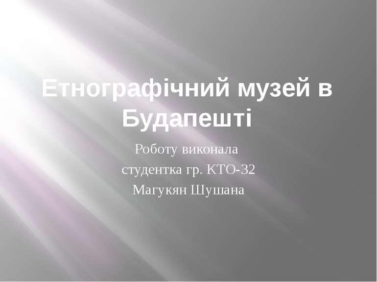 Етнографічний музей в Будапешті Роботу виконала студентка гр. КТО-32 Магукян ...