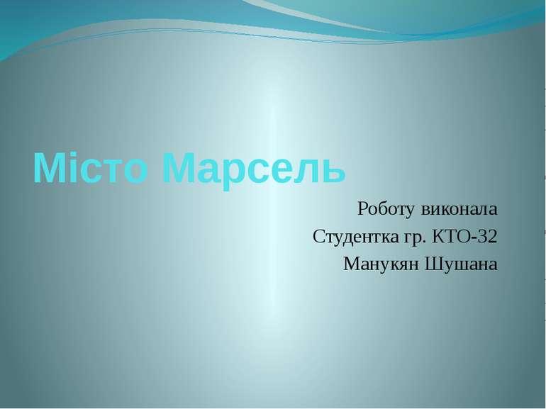Місто Марсель Роботу виконала Студентка гр. КТО-32 Манукян Шушана