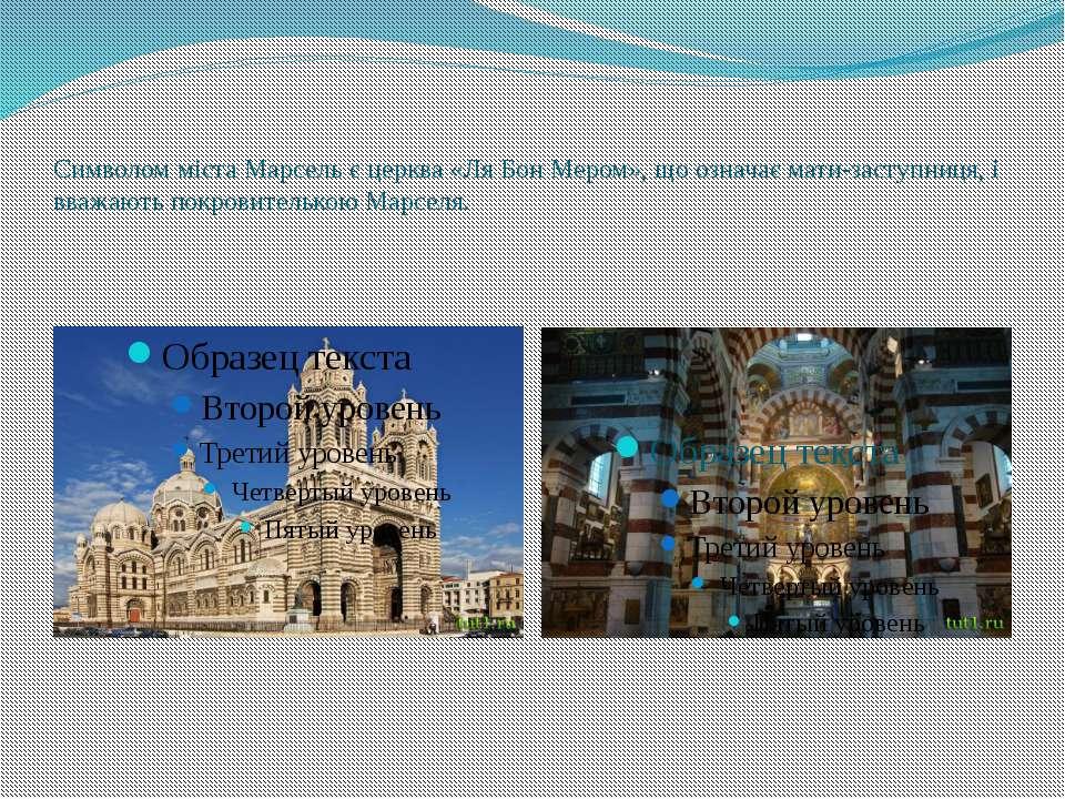 Символом міста Марсель є церква «Ля Бон Мером», що означає мати-заступниця, і...
