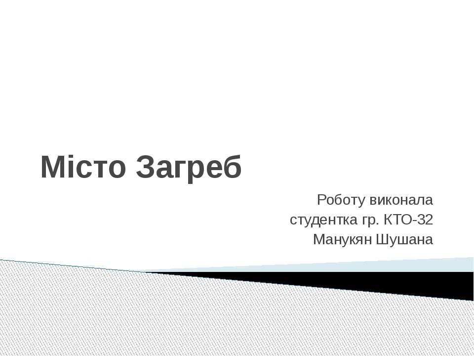 Місто Загреб Роботу виконала студентка гр. КТО-32 Манукян Шушана