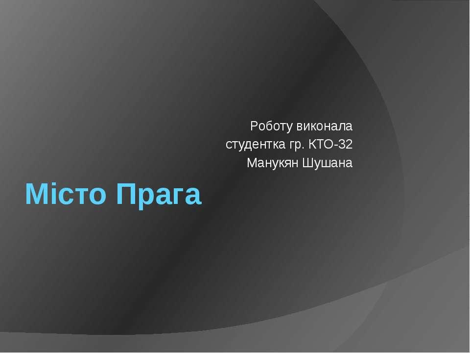 Місто Прага Роботу виконала студентка гр. КТО-32 Манукян Шушана