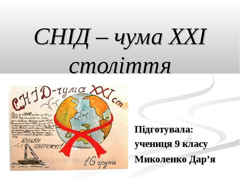 СНІД – чума ХХІ століття Підготувала: учениця 9 класу Миколенко Дар'я