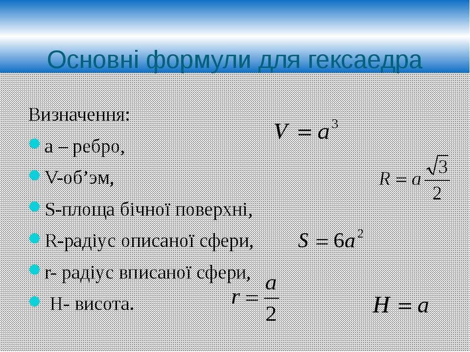 Основні формули для гексаедра Визначення: а – ребро, V-об'эм, S-площа бічної ...