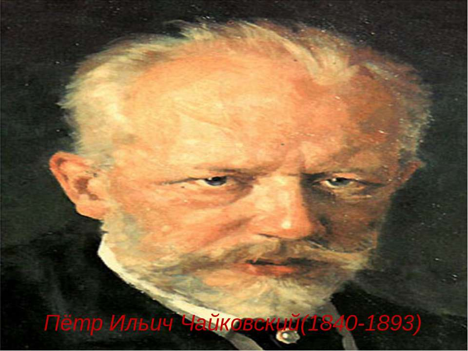 Пётр Ильич Чайковский(1840-1893)