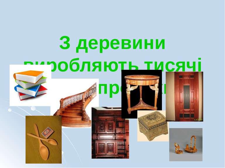 З деревини виробляють тисячі видів продукції