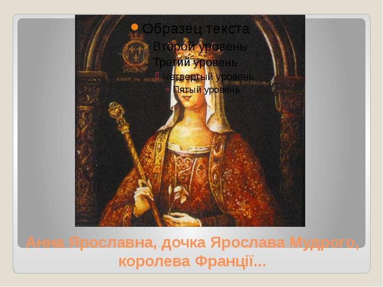 Анна Ярославна, дочка Ярослава Мудрого, королева Франції...