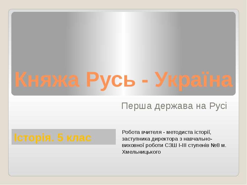 Княжа Русь - Україна Перша держава на Русі Історія. 5 клас Робота вчителя - м...