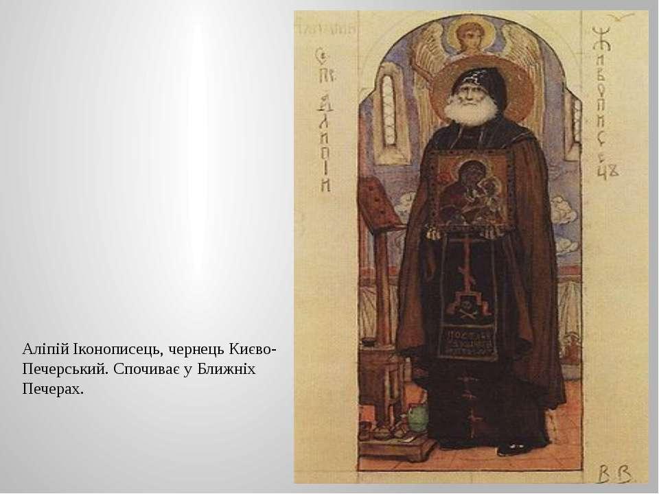 Аліпій Іконописець, чернець Києво-Печерський. Спочиває у Ближніх Печерах.