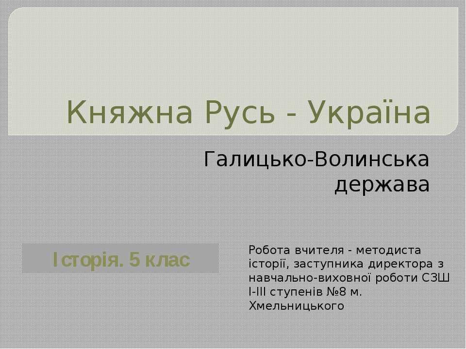 Княжна Русь - Україна Галицько-Волинська держава Робота вчителя - методиста і...