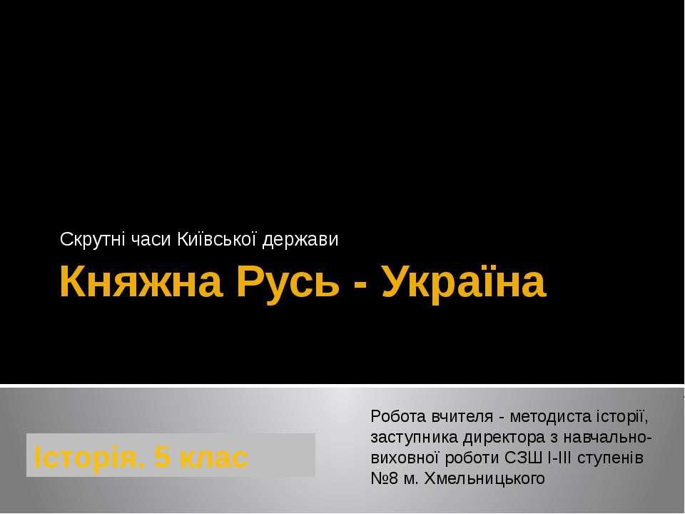 Княжна Русь - Україна Скрутні часи Київської держави Робота вчителя - методис...