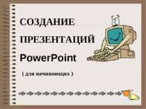 СОЗДАНИЕ ПРЕЗЕНТАЦИЙ PowerPoint ( для начинающих )